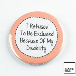 I Refuse To Be Excluded Because Of My Disability Pin Badge