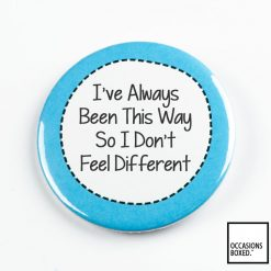 I've Always Been This Way So I Don't Feel Different Pin Badge