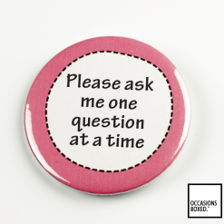 Please Ask Me One Question At A Time Pin Badge