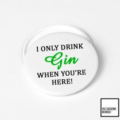 I Only Drink Gin When You're Here Pin Badge