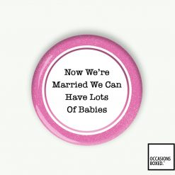 Now We're Married We Can Have Lots Of Babies Wedding Pin Badge