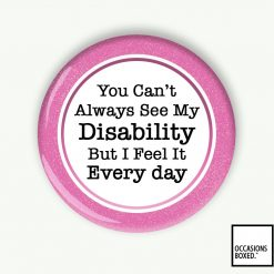 You Can't Always See My Disability But I Feel It Every Day Pin Badge
